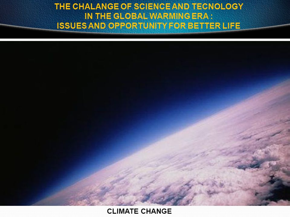 THE CHALANGE OF SCIENCE AND TECNOLOGY IN THE GLOBAL WARMING ERA :