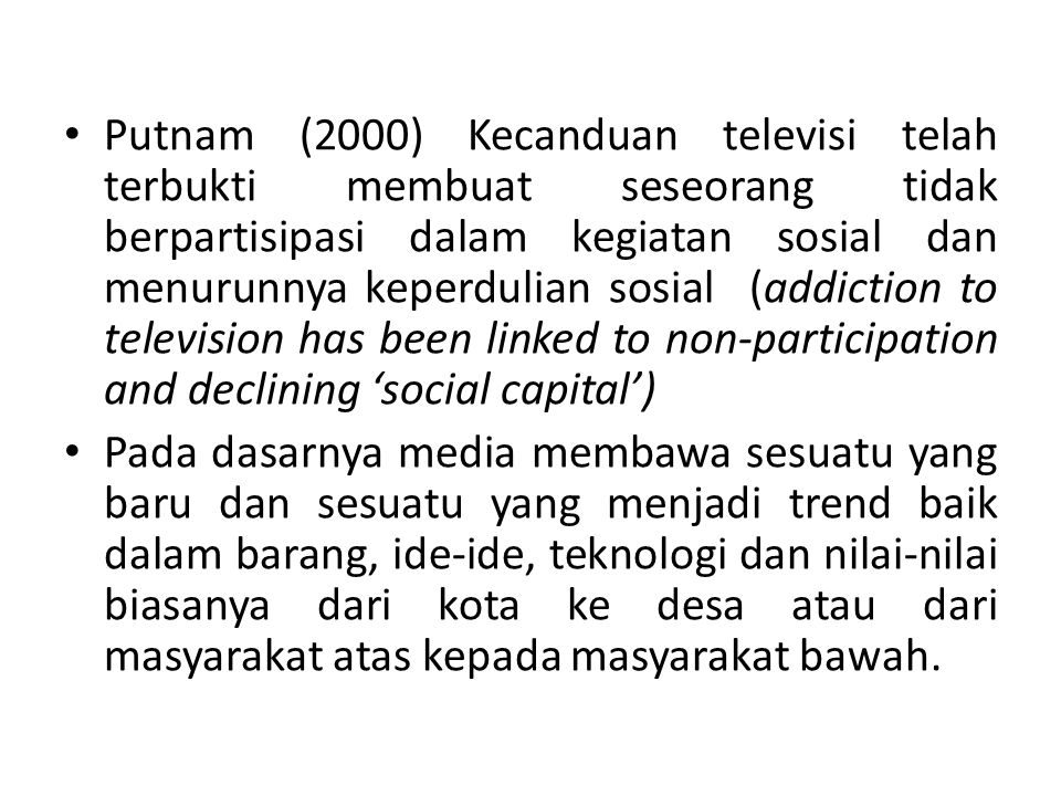 Putnam (2000) Kecanduan televisi telah terbukti membuat seseorang tidak berpartisipasi dalam kegiatan sosial dan menurunnya keperdulian sosial (addiction to television has been linked to non-participation and declining 'social capital')