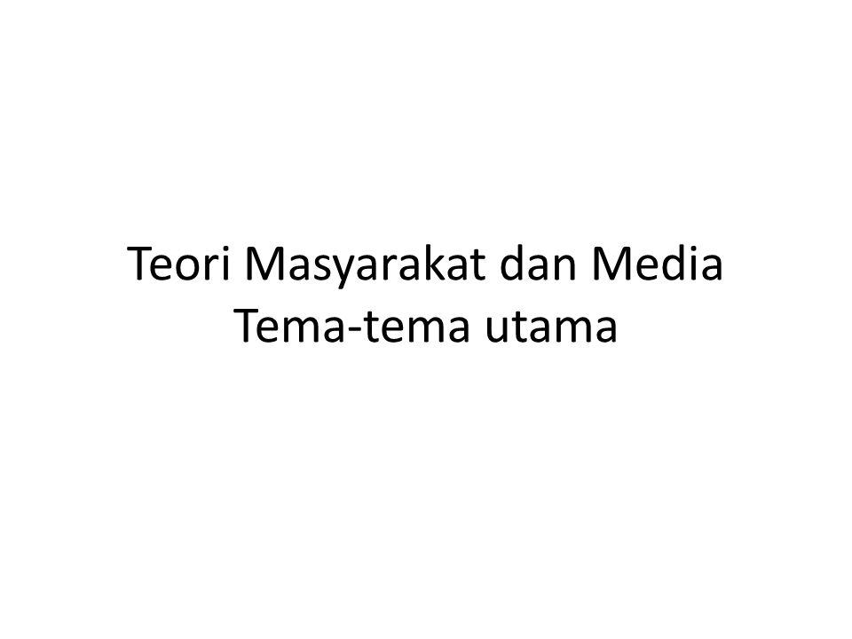 Teori Masyarakat dan Media Tema-tema utama