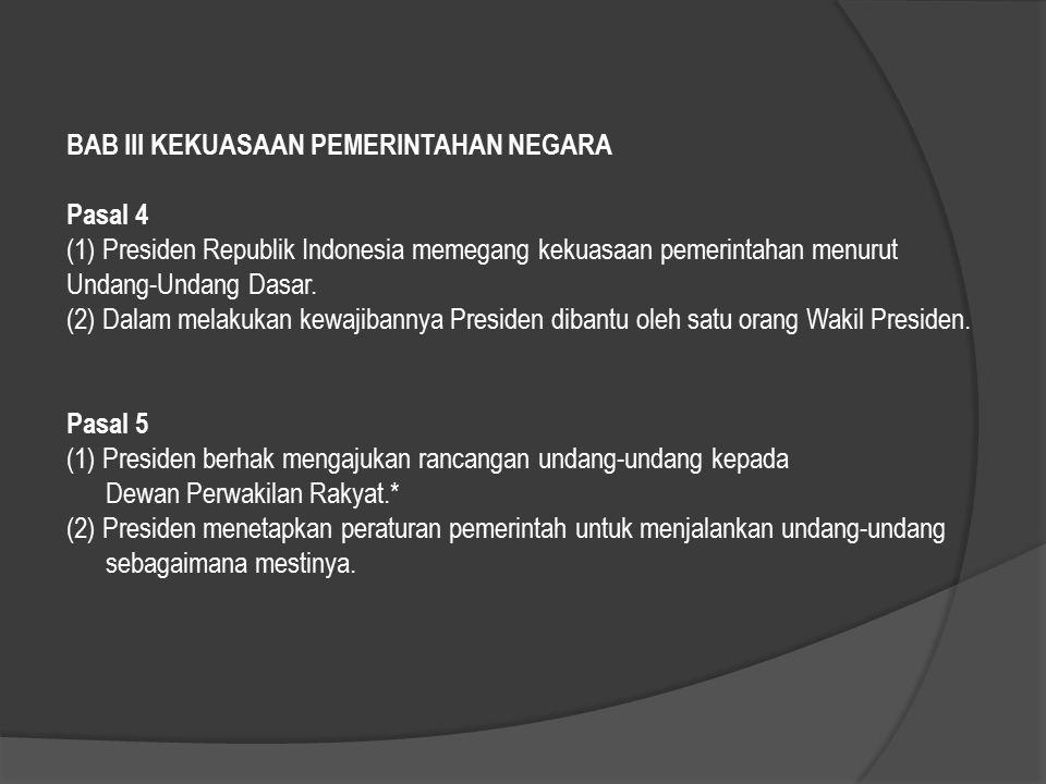 BAB III KEKUASAAN PEMERINTAHAN NEGARA Pasal 4 (1) Presiden Republik Indonesia memegang kekuasaan pemerintahan menurut Undang-Undang Dasar.