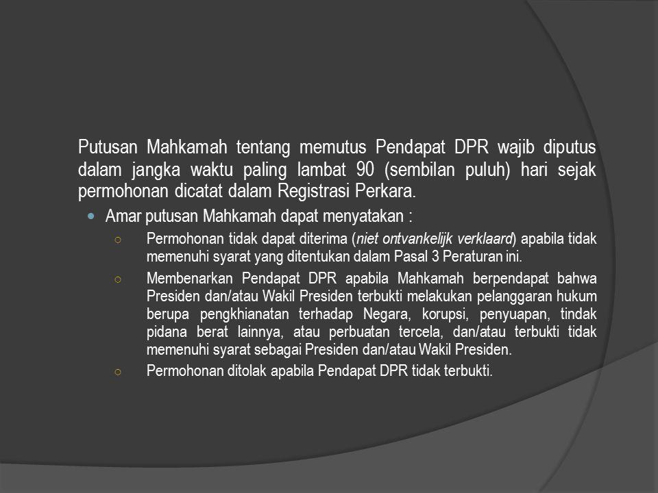Putusan Mahkamah tentang memutus Pendapat DPR wajib diputus dalam jangka waktu paling lambat 90 (sembilan puluh) hari sejak permohonan dicatat dalam Registrasi Perkara.