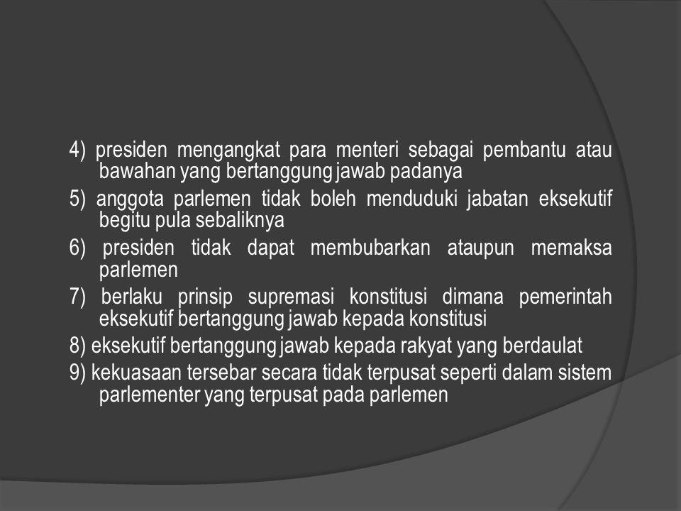 4) presiden mengangkat para menteri sebagai pembantu atau bawahan yang bertanggung jawab padanya 5) anggota parlemen tidak boleh menduduki jabatan eksekutif begitu pula sebaliknya 6) presiden tidak dapat membubarkan ataupun memaksa parlemen 7) berlaku prinsip supremasi konstitusi dimana pemerintah eksekutif bertanggung jawab kepada konstitusi 8) eksekutif bertanggung jawab kepada rakyat yang berdaulat 9) kekuasaan tersebar secara tidak terpusat seperti dalam sistem parlementer yang terpusat pada parlemen