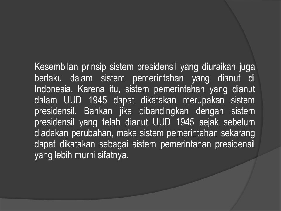 Kesembilan prinsip sistem presidensil yang diuraikan juga berlaku dalam sistem pemerintahan yang dianut di Indonesia.