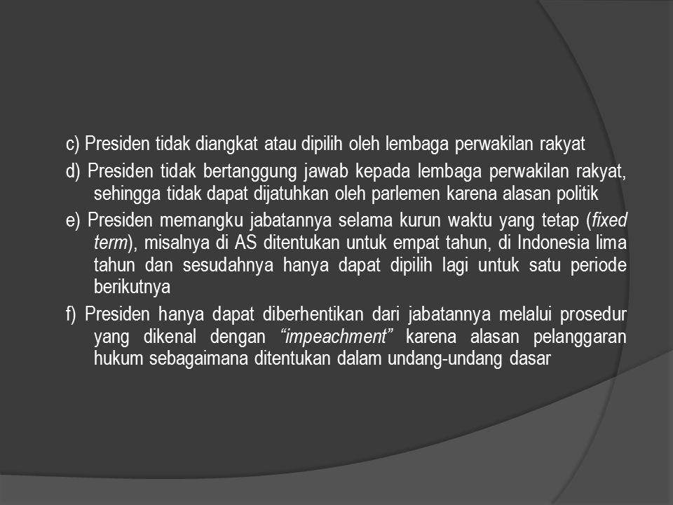 c) Presiden tidak diangkat atau dipilih oleh lembaga perwakilan rakyat d) Presiden tidak bertanggung jawab kepada lembaga perwakilan rakyat, sehingga tidak dapat dijatuhkan oleh parlemen karena alasan politik e) Presiden memangku jabatannya selama kurun waktu yang tetap (fixed term), misalnya di AS ditentukan untuk empat tahun, di Indonesia lima tahun dan sesudahnya hanya dapat dipilih lagi untuk satu periode berikutnya f) Presiden hanya dapat diberhentikan dari jabatannya melalui prosedur yang dikenal dengan impeachment karena alasan pelanggaran hukum sebagaimana ditentukan dalam undang-undang dasar