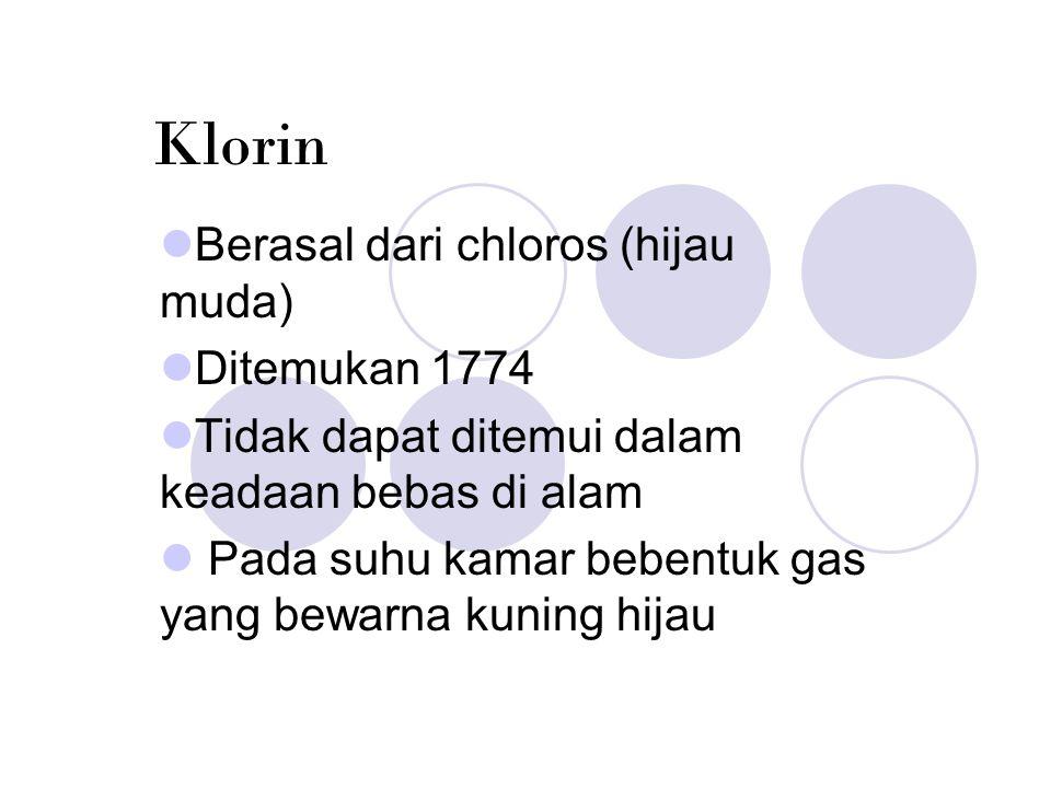 Klorin Berasal dari chloros (hijau muda) Ditemukan 1774