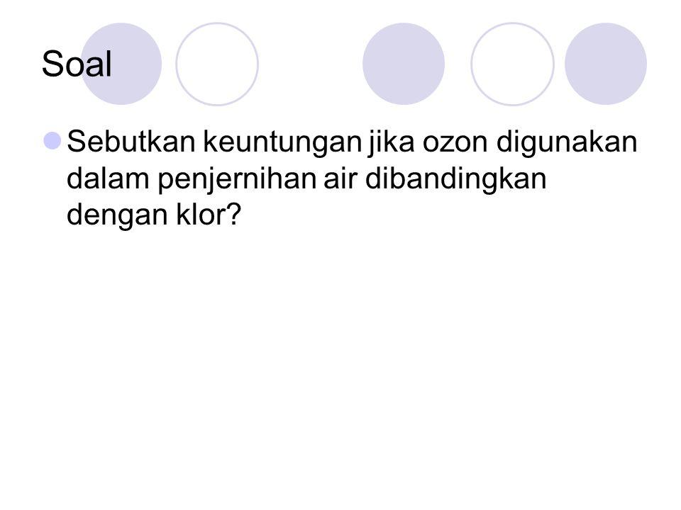 Soal Sebutkan keuntungan jika ozon digunakan dalam penjernihan air dibandingkan dengan klor