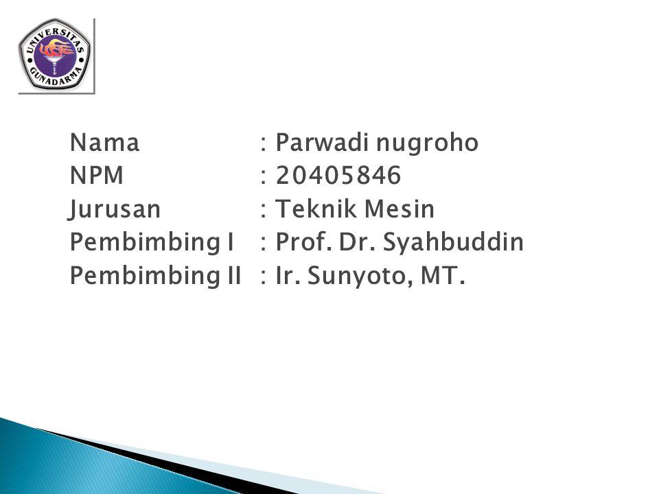 Nama : Parwadi nugroho NPM : 20405846 Jurusan : Teknik Mesin Pembimbing I : Prof.