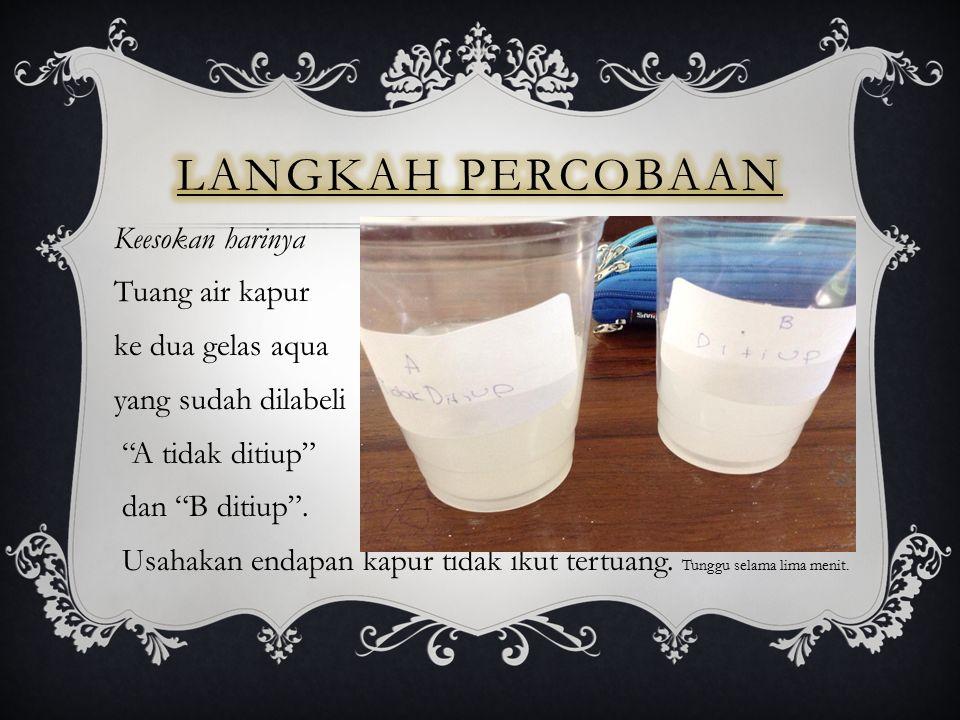 Langkah percobaan Keesokan harinya Tuang air kapur ke dua gelas aqua