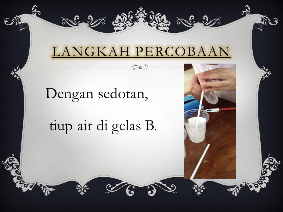 Langkah percobaan Dengan sedotan, tiup air di gelas B.