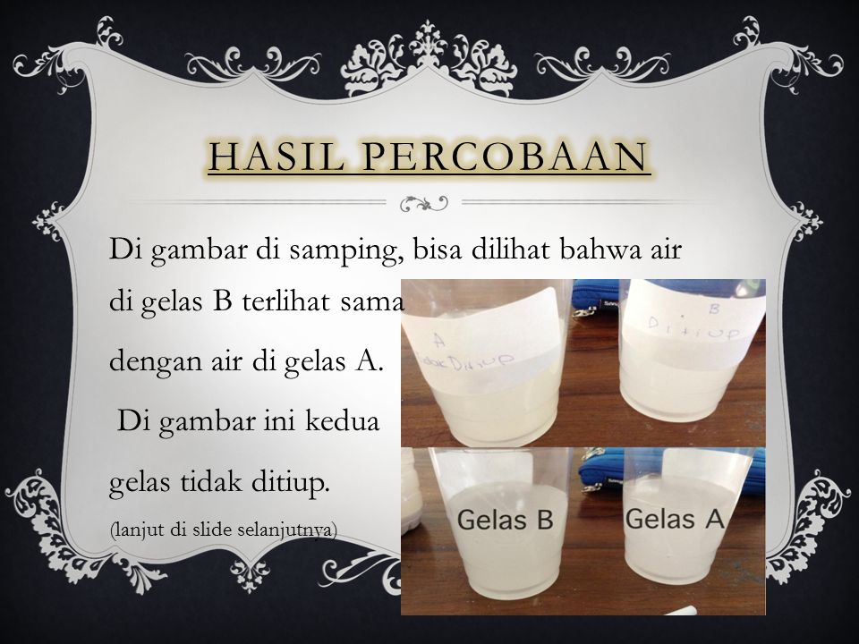 Hasil Percobaan Di gambar di samping, bisa dilihat bahwa air di gelas B terlihat sama. dengan air di gelas A.