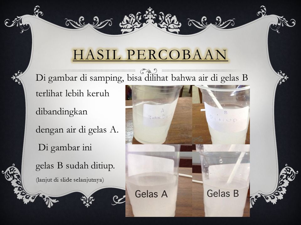 Hasil Percobaan Di gambar di samping, bisa dilihat bahwa air di gelas B terlihat lebih keruh. dibandingkan.