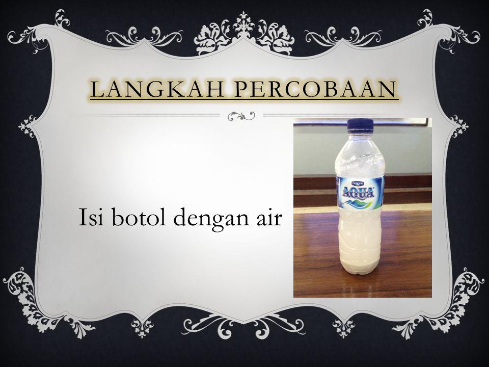 Langkah percobaan Isi botol dengan air