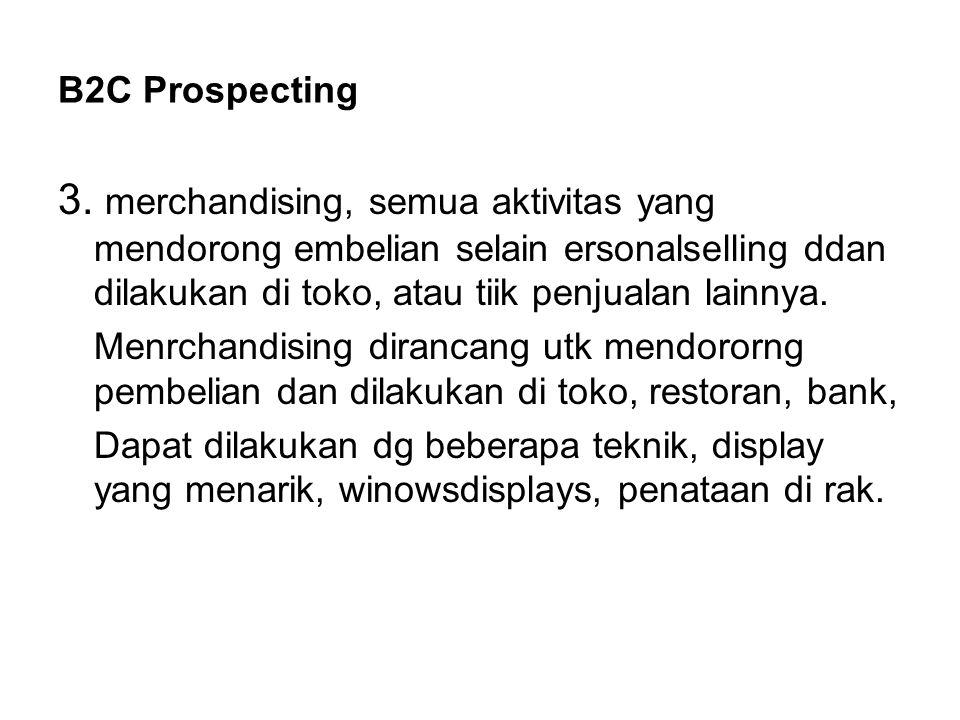 B2C Prospecting 3. merchandising, semua aktivitas yang mendorong embelian selain ersonalselling ddan dilakukan di toko, atau tiik penjualan lainnya.