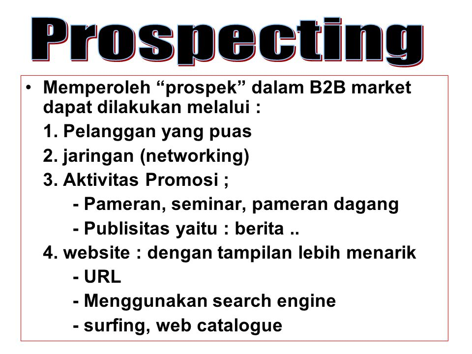 Prospecting Memperoleh prospek dalam B2B market dapat dilakukan melalui : 1. Pelanggan yang puas.