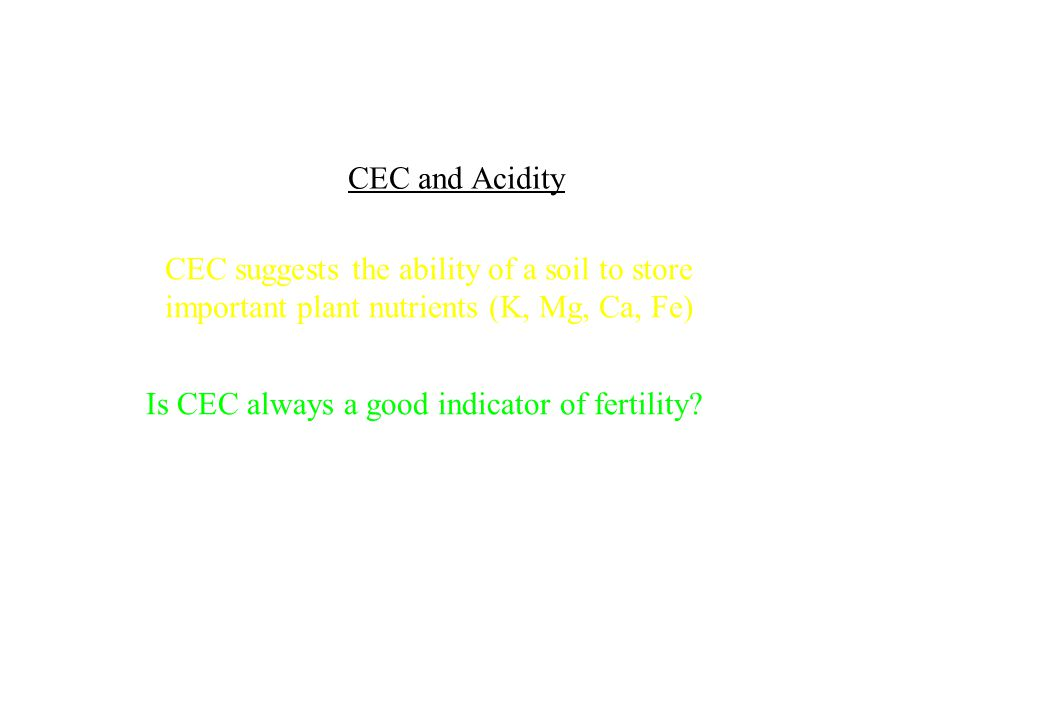 CEC and Acidity CEC suggests the ability of a soil to store. important plant nutrients (K, Mg, Ca, Fe)