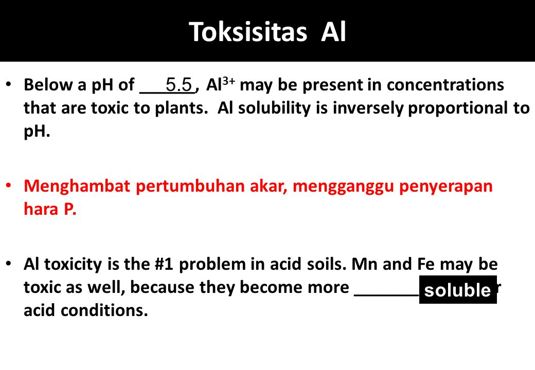 Toksisitas Al Below a pH of ______, Al3+ may be present in concentrations that are toxic to plants. Al solubility is inversely proportional to pH.