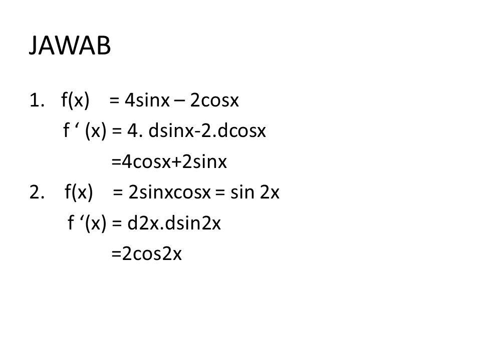 JAWAB f(x) = 4sinx – 2cosx f ' (x) = 4. dsinx-2.dcosx =4cosx+2sinx