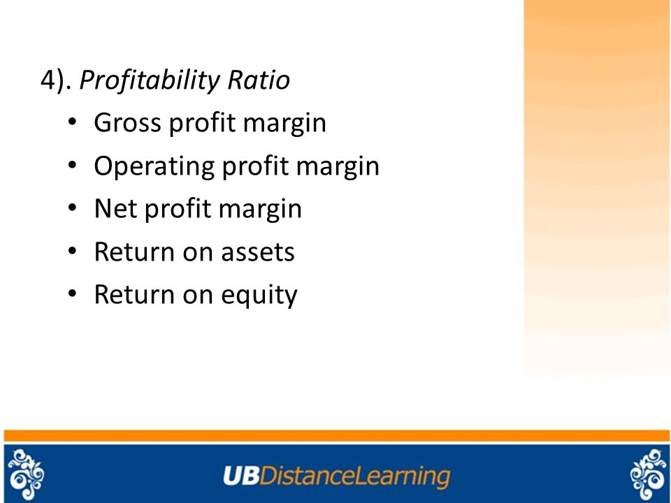 4). Profitability Ratio Gross profit margin. Operating profit margin. Net profit margin. Return on assets.