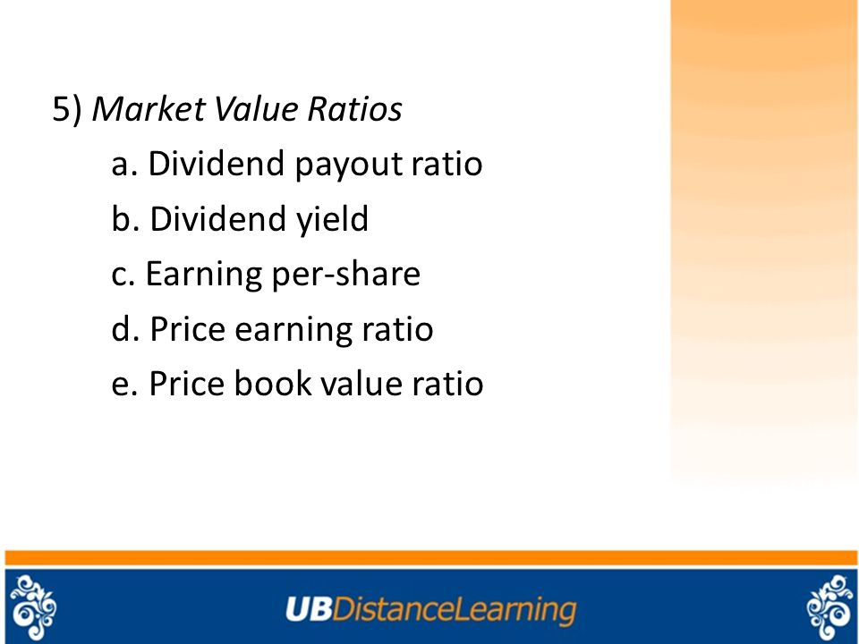 5) Market Value Ratios a. Dividend payout ratio b. Dividend yield c
