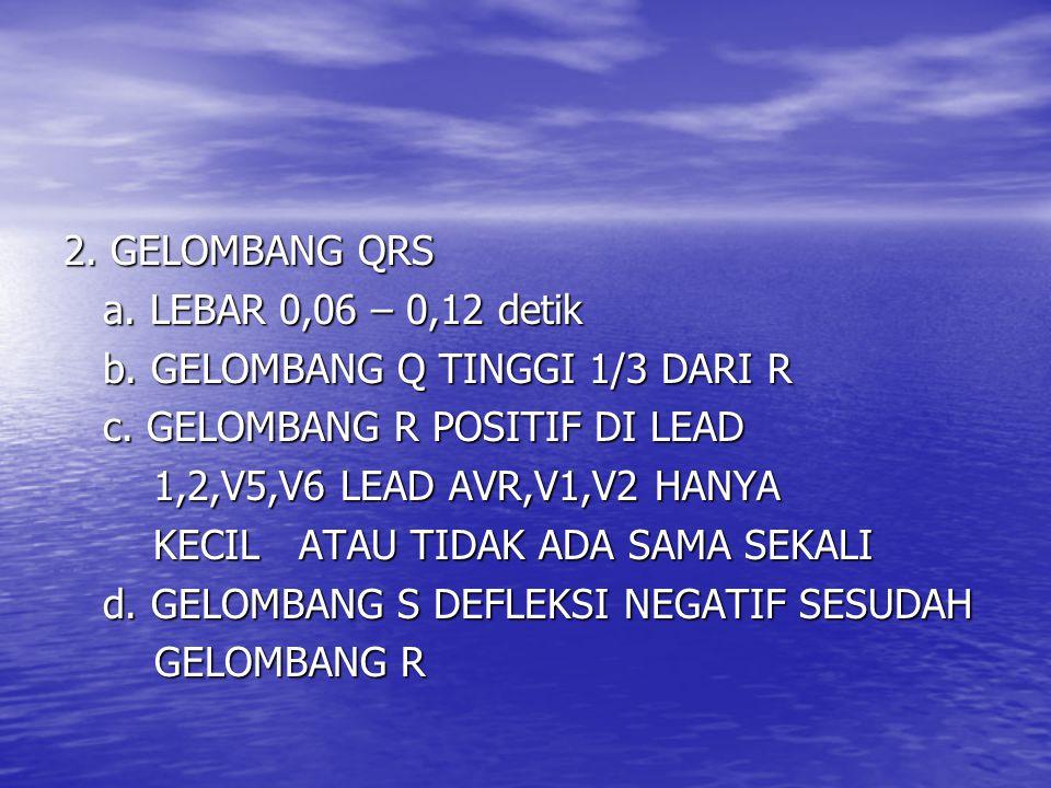 2. GELOMBANG QRS a. LEBAR 0,06 – 0,12 detik. b. GELOMBANG Q TINGGI 1/3 DARI R. c. GELOMBANG R POSITIF DI LEAD.