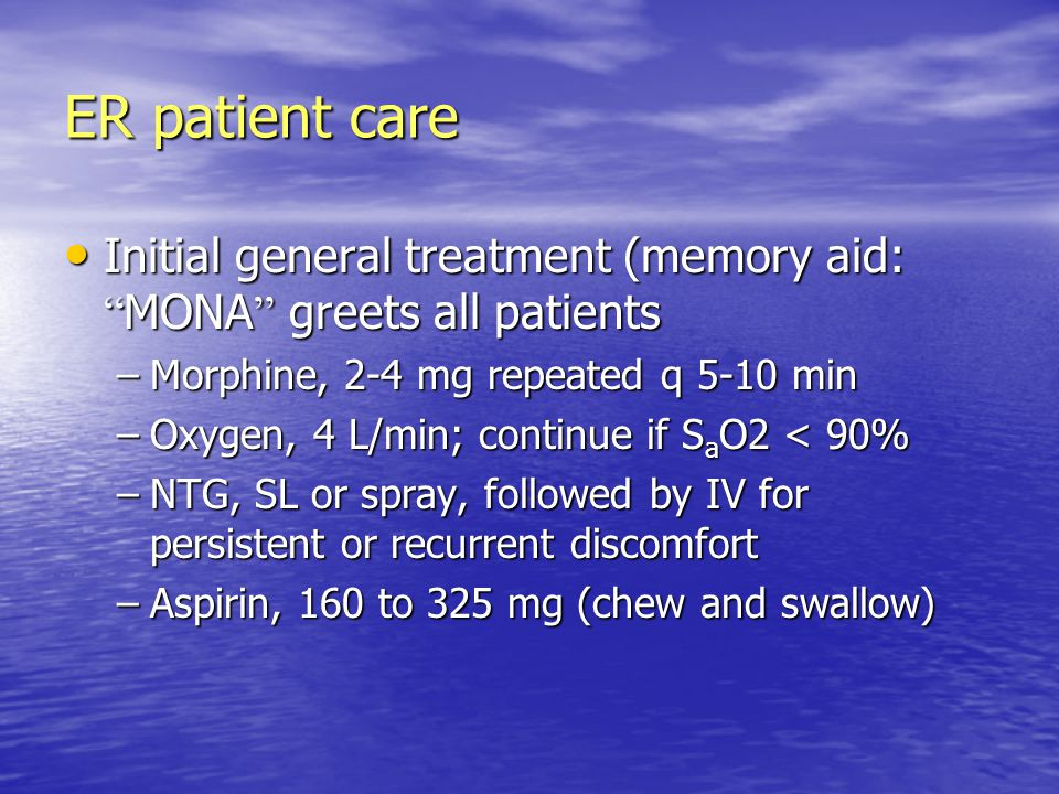 ER patient care Initial general treatment (memory aid: MONA greets all patients. Morphine, 2-4 mg repeated q 5-10 min.