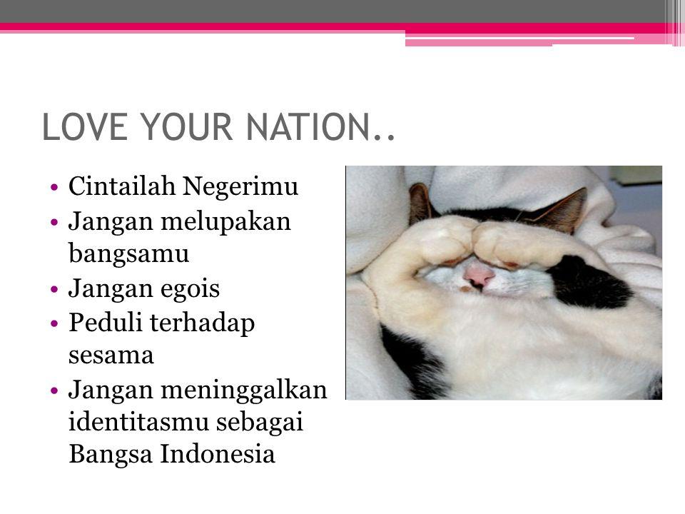 LOVE YOUR NATION.. Cintailah Negerimu Jangan melupakan bangsamu