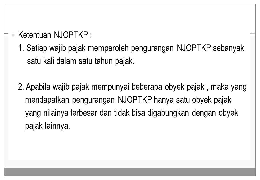 Ketentuan NJOPTKP : 1. Setiap wajib pajak memperoleh pengurangan NJOPTKP sebanyak. satu kali dalam satu tahun pajak.
