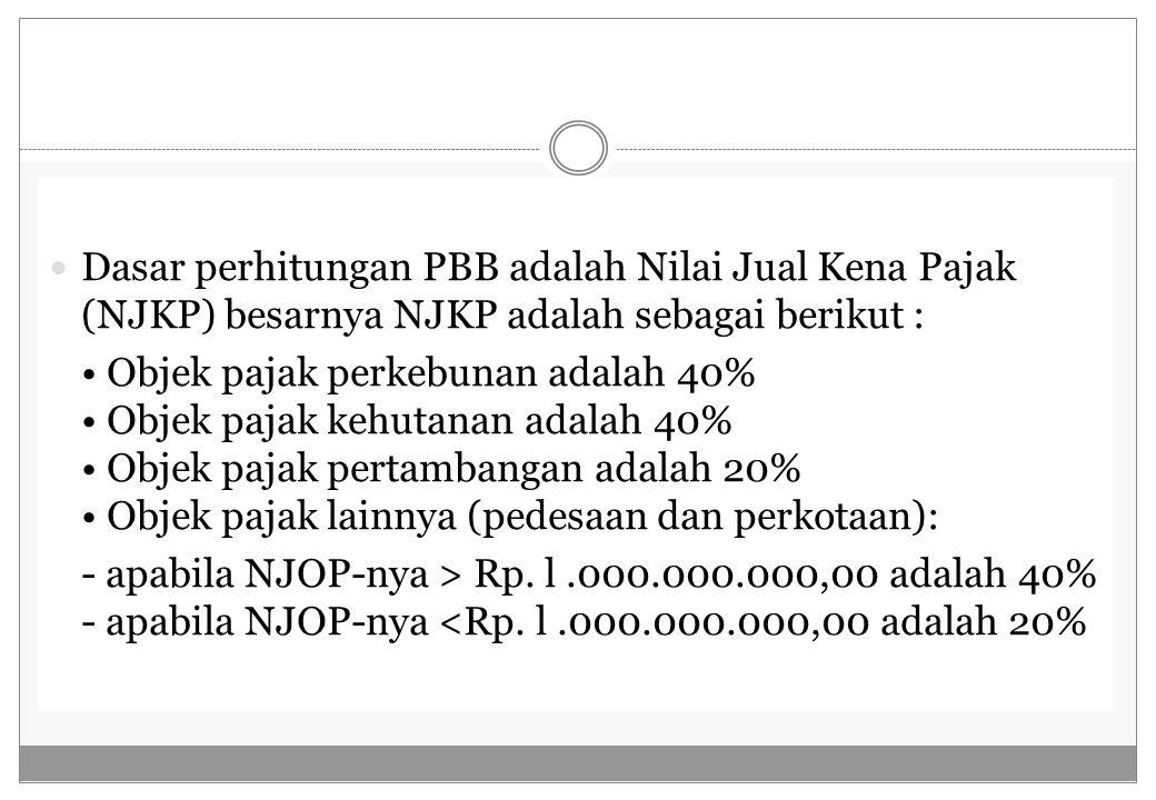 Dasar perhitungan PBB adalah Nilai Jual Kena Pajak (NJKP) besarnya NJKP adalah sebagai berikut :