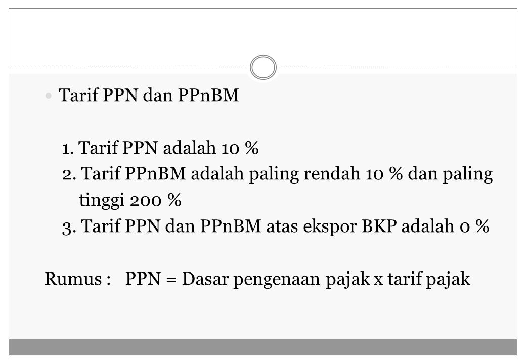 Tarif PPN dan PPnBM 1. Tarif PPN adalah 10 % 2. Tarif PPnBM adalah paling rendah 10 % dan paling. tinggi 200 %