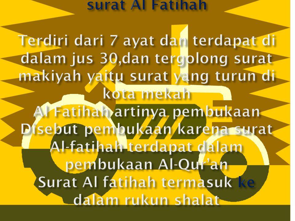 surat Al Fatihah Terdiri dari 7 ayat dan terdapat di dalam jus 30,dan tergolong surat makiyah yaitu surat yang turun di kota mekah Al Fatihah artinya pembukaan Disebut pembukaan karena surat Al-fatihah terdapat dalam pembukaan Al-Qur'an Surat Al fatihah termasuk ke dalam rukun shalat