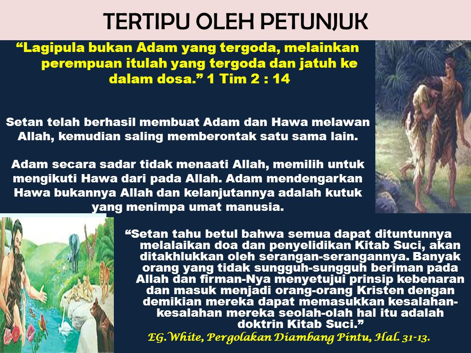 TERTIPU OLEH PETUNJUK Lagipula bukan Adam yang tergoda, melainkan perempuan itulah yang tergoda dan jatuh ke dalam dosa. 1 Tim 2 : 14.