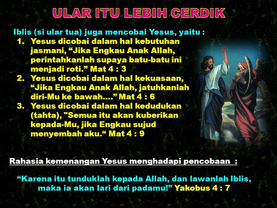 ULAR ITU LEBIH CERDIK Iblis (si ular tua) juga mencobai Yesus, yaitu :