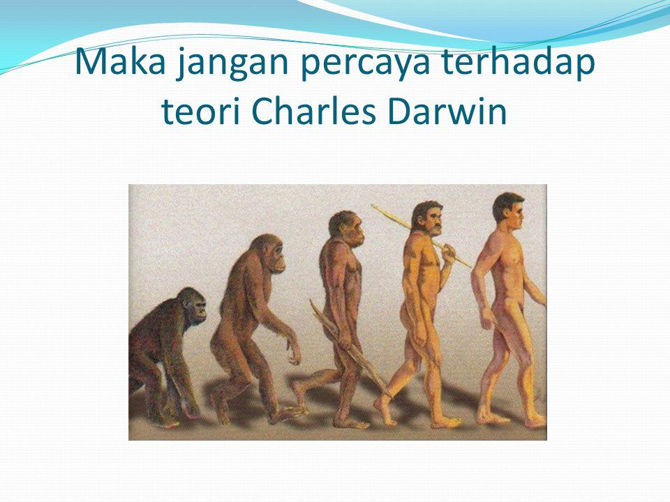 Maka jangan percaya terhadap teori Charles Darwin