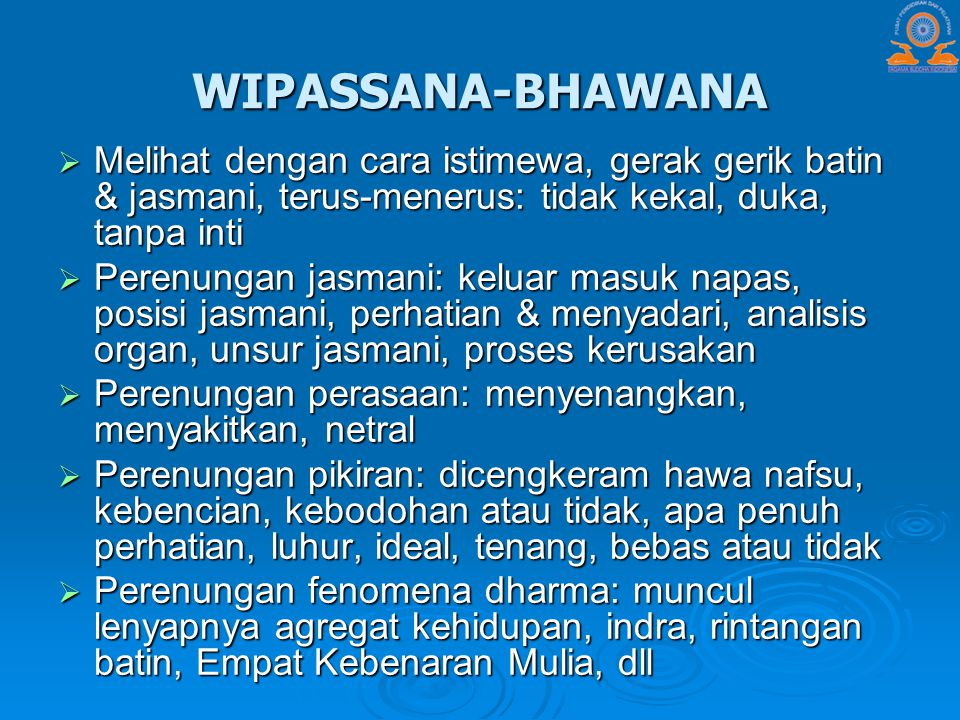 WIPASSANA-BHAWANA Melihat dengan cara istimewa, gerak gerik batin & jasmani, terus-menerus: tidak kekal, duka, tanpa inti.