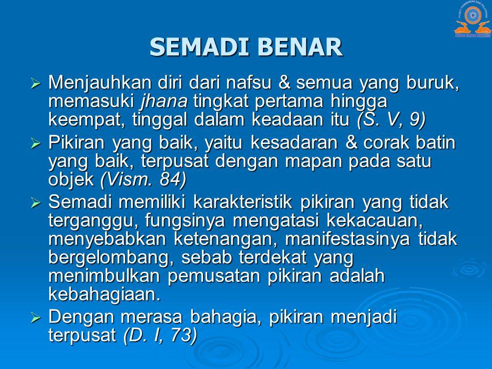 SEMADI BENAR Menjauhkan diri dari nafsu & semua yang buruk, memasuki jhana tingkat pertama hingga keempat, tinggal dalam keadaan itu (S. V, 9)