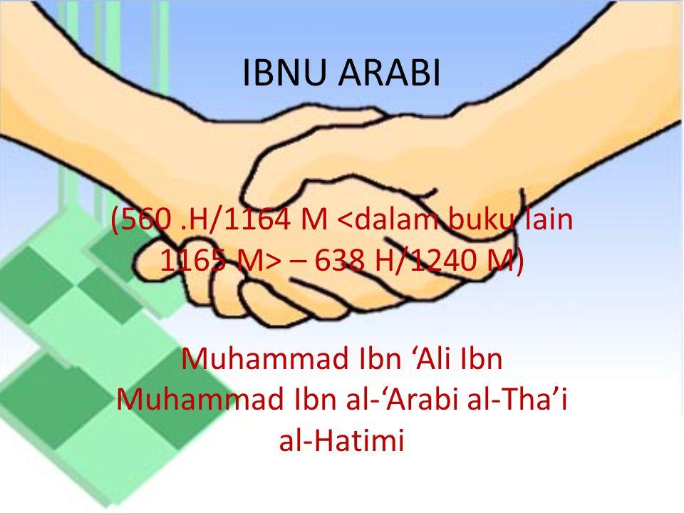 IBNU ARABI (560 .H/1164 M <dalam buku lain 1165 M> – 638 H/1240 M) Muhammad Ibn 'Ali Ibn Muhammad Ibn al-'Arabi al-Tha'i al-Hatimi.