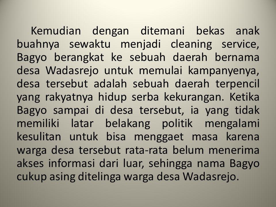 Kemudian dengan ditemani bekas anak buahnya sewaktu menjadi cleaning service, Bagyo berangkat ke sebuah daerah bernama desa Wadasrejo untuk memulai kampanyenya, desa tersebut adalah sebuah daerah terpencil yang rakyatnya hidup serba kekurangan.