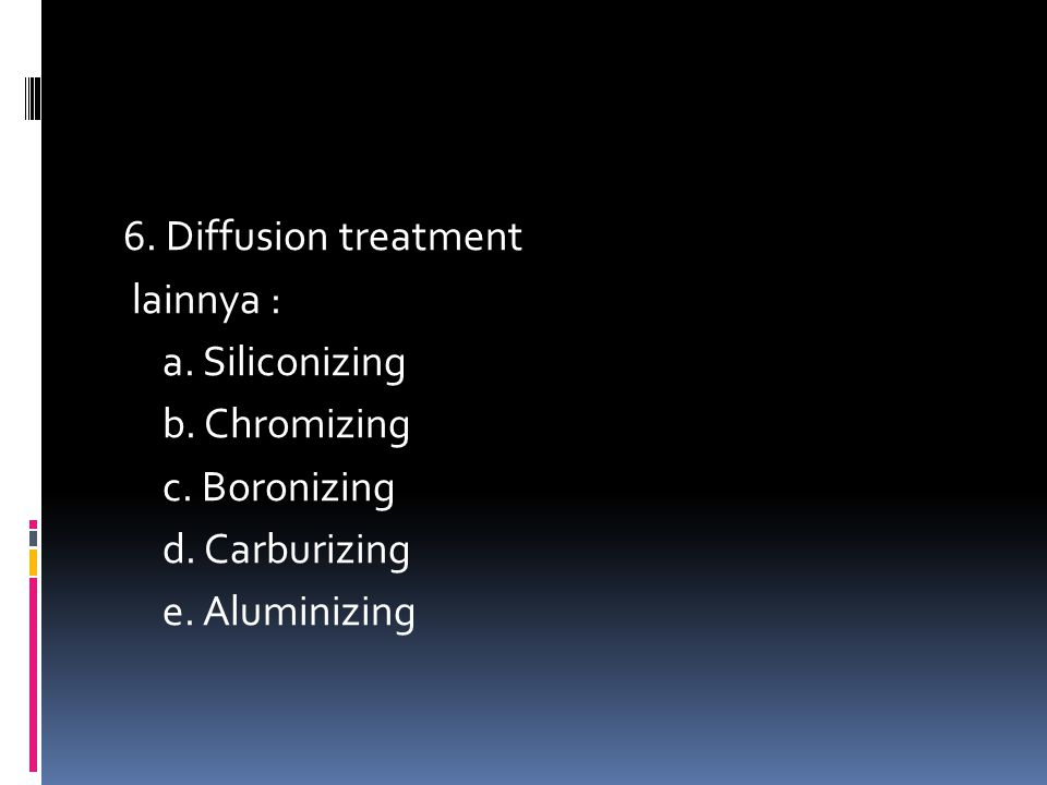 6. Diffusion treatment lainnya : a. Siliconizing b. Chromizing c