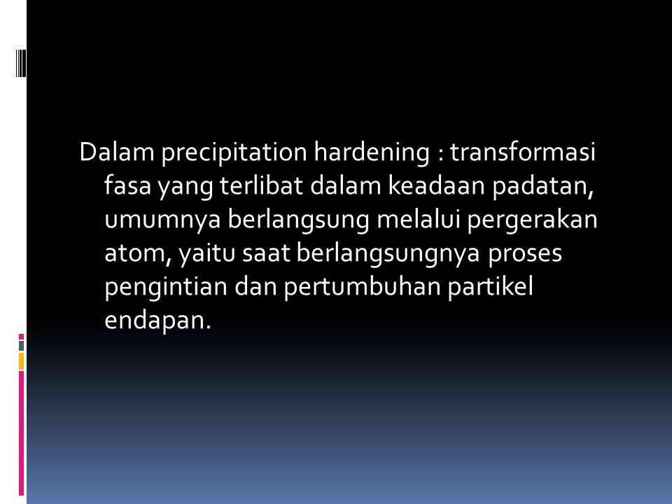 Dalam precipitation hardening : transformasi fasa yang terlibat dalam keadaan padatan, umumnya berlangsung melalui pergerakan atom, yaitu saat berlangsungnya proses pengintian dan pertumbuhan partikel endapan.