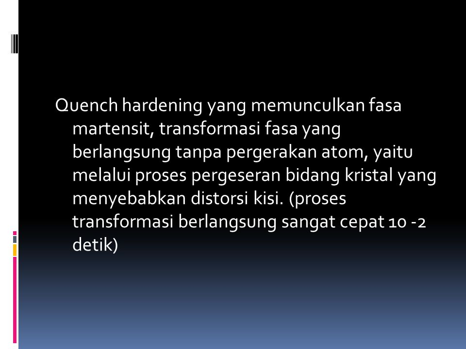 Quench hardening yang memunculkan fasa martensit, transformasi fasa yang berlangsung tanpa pergerakan atom, yaitu melalui proses pergeseran bidang kristal yang menyebabkan distorsi kisi.
