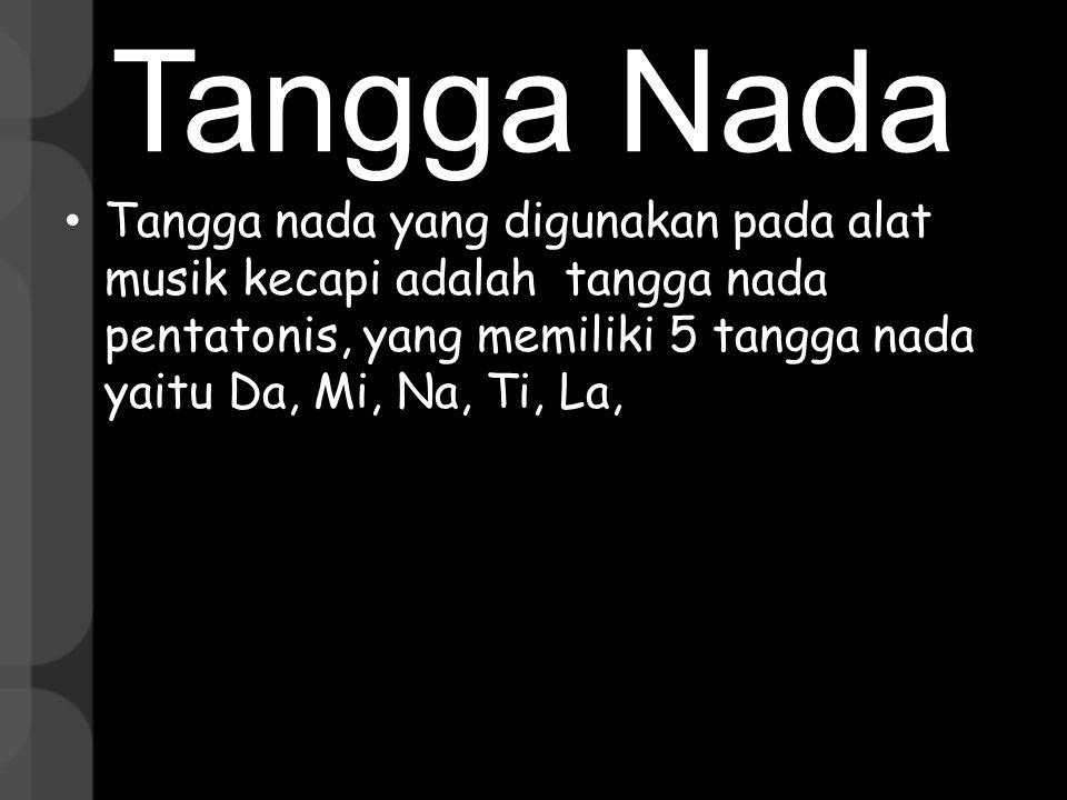 Tangga Nada Tangga nada yang digunakan pada alat musik kecapi adalah tangga nada pentatonis, yang memiliki 5 tangga nada yaitu Da, Mi, Na, Ti, La,