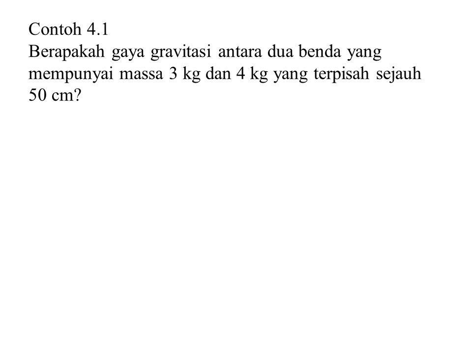 Contoh 4.1 Berapakah gaya gravitasi antara dua benda yang mempunyai massa 3 kg dan 4 kg yang terpisah sejauh 50 cm