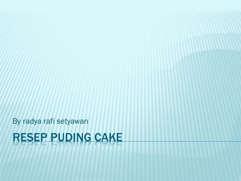 By radya rafi setyawan Resep puding cake