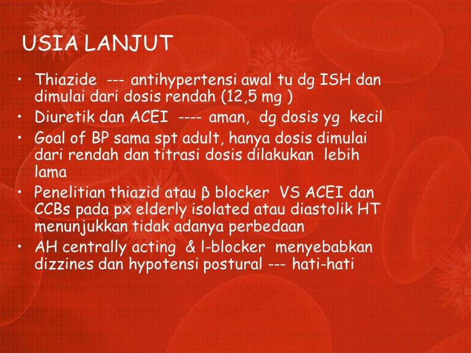 USIA LANJUT Thiazide --- antihypertensi awal tu dg ISH dan dimulai dari dosis rendah (12,5 mg ) Diuretik dan ACEI ---- aman, dg dosis yg kecil.
