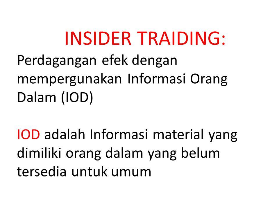 INSIDER TRAIDING: Perdagangan efek dengan mempergunakan Informasi Orang Dalam (IOD) IOD adalah Informasi material yang dimiliki orang dalam yang belum tersedia untuk umum