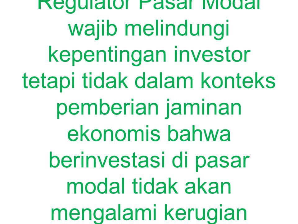 PRINSIP PERLINDUNGAN INVESTOR Regulator Pasar Modal wajib melindungi kepentingan investor tetapi tidak dalam konteks pemberian jaminan ekonomis bahwa berinvestasi di pasar modal tidak akan mengalami kerugian sebagai konsekuensi logis dalam berinvestasi