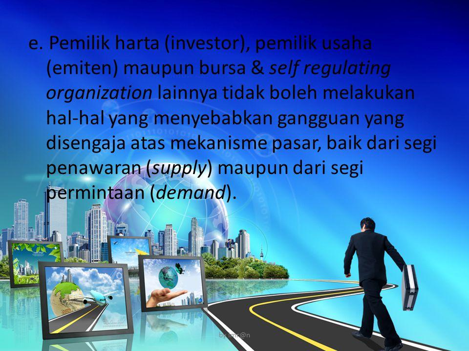 e. Pemilik harta (investor), pemilik usaha (emiten) maupun bursa & self regulating organization lainnya tidak boleh melakukan hal-hal yang menyebabkan gangguan yang disengaja atas mekanisme pasar, baik dari segi penawaran (supply) maupun dari segi permintaan (demand).