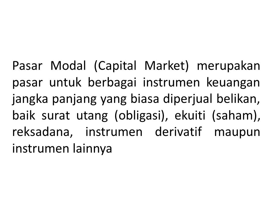 Pasar Modal (Capital Market) merupakan pasar untuk berbagai instrumen keuangan jangka panjang yang biasa diperjual belikan, baik surat utang (obligasi), ekuiti (saham), reksadana, instrumen derivatif maupun instrumen lainnya