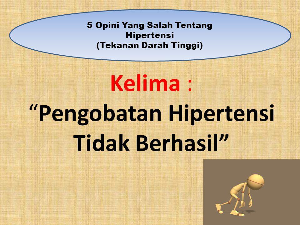 Kelima : Pengobatan Hipertensi Tidak Berhasil