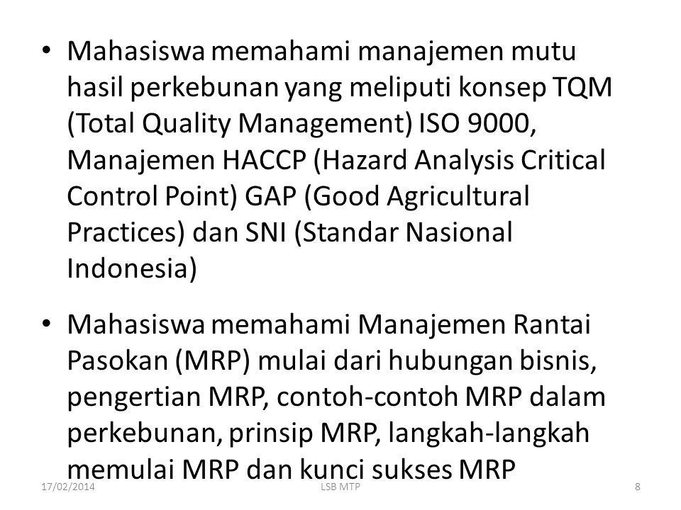 Mahasiswa memahami manajemen mutu hasil perkebunan yang meliputi konsep TQM (Total Quality Management) ISO 9000, Manajemen HACCP (Hazard Analysis Critical Control Point) GAP (Good Agricultural Practices) dan SNI (Standar Nasional Indonesia)